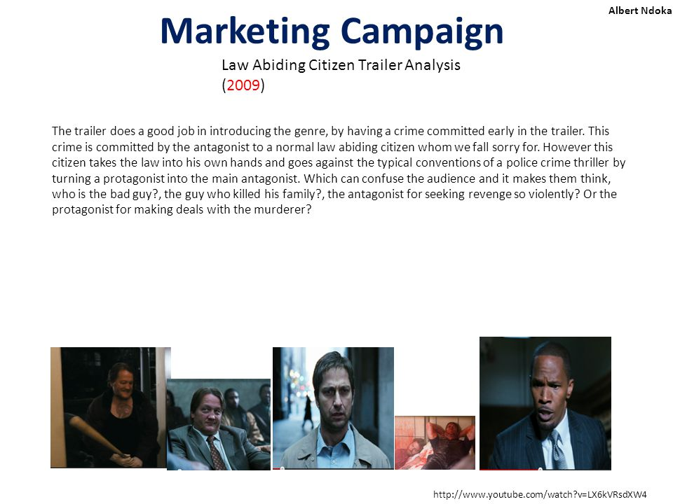 Marketing Campaign Albert Ndoka Law Abiding Citizen Trailer Analysis (2009) http://www.youtube.com/watch v=LX6kVRsdXW4 The trailer does a good job in introducing the genre, by having a crime committed early in the trailer.