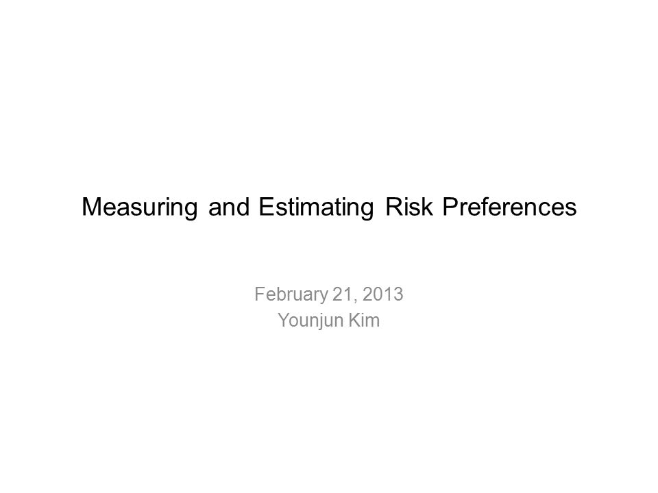 Measuring and Estimating Risk Preferences February 21, 2013 Younjun Kim