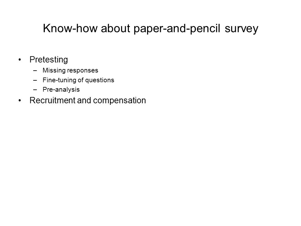 Know-how about paper-and-pencil survey Pretesting –Missing responses –Fine-tuning of questions –Pre-analysis Recruitment and compensation