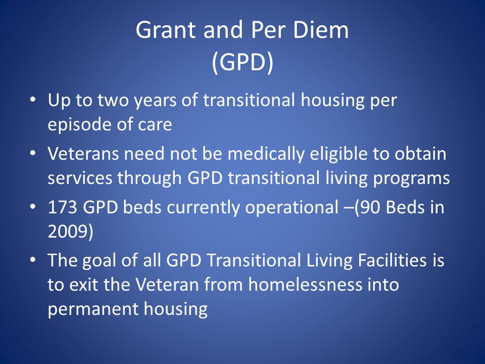 Grant and Per Diem (GPD) Up to two years of transitional housing per episode of care Veterans need not be medically eligible to obtain services throug