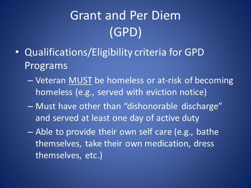 Grant and Per Diem (GPD) Qualifications/Eligibility criteria for GPD Programs – Veteran MUST be homeless or at-risk of becoming homeless (e.g., served