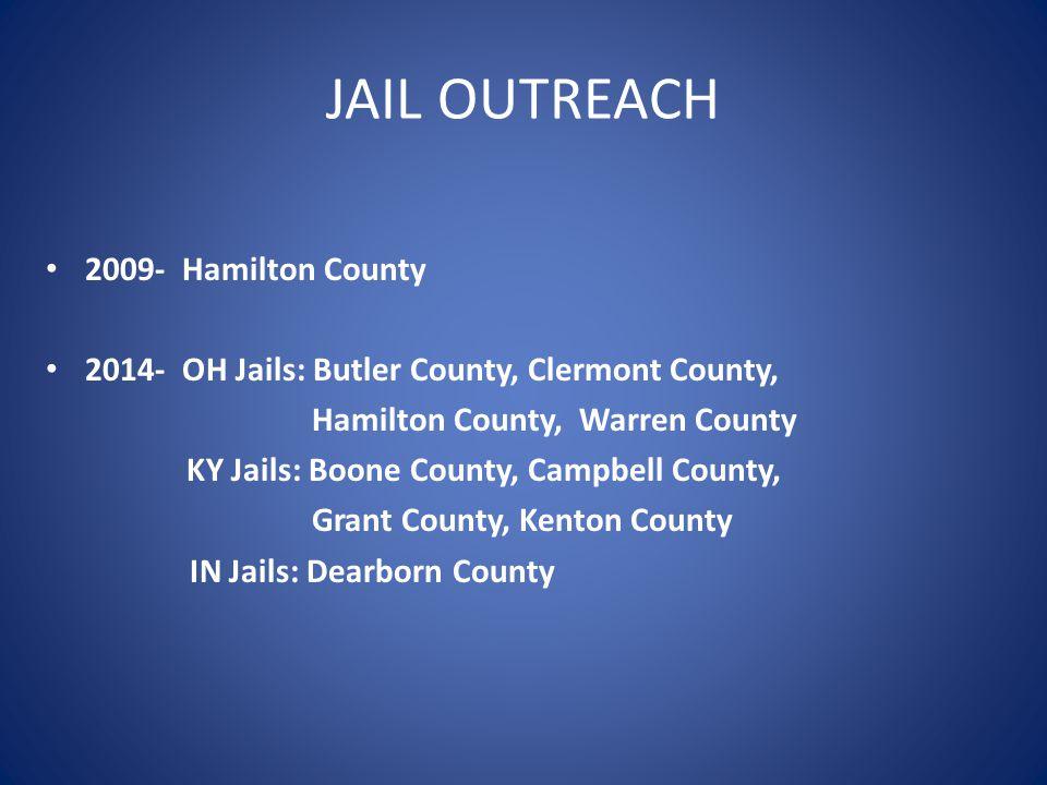 JAIL OUTREACH 2009- Hamilton County 2014- OH Jails: Butler County, Clermont County, Hamilton County, Warren County KY Jails: Boone County, Campbell Co
