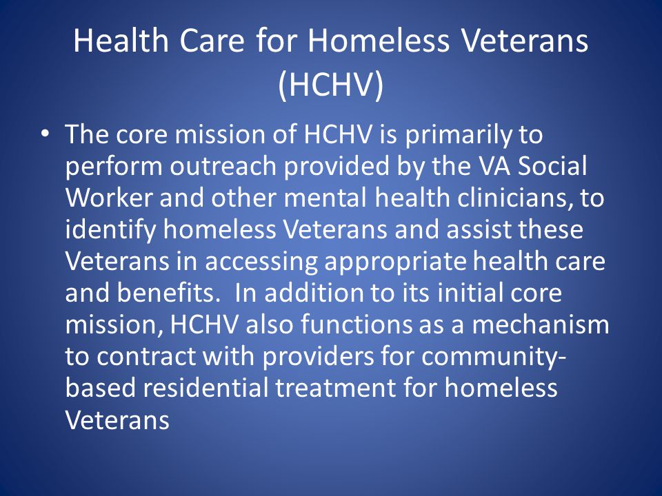 Health Care for Homeless Veterans (HCHV) The core mission of HCHV is primarily to perform outreach provided by the VA Social Worker and other mental h