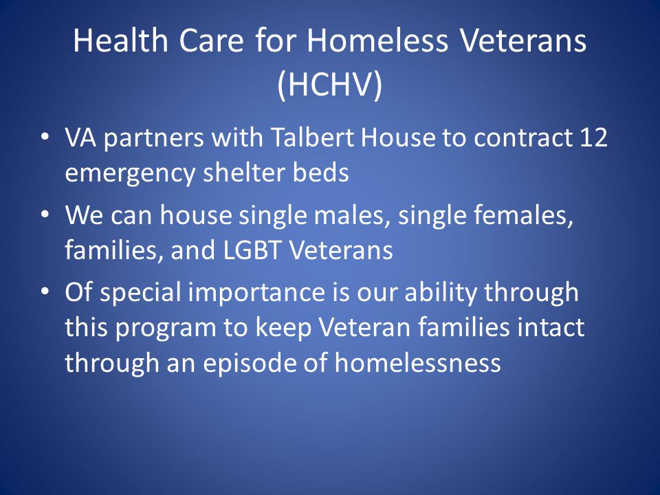 Health Care for Homeless Veterans (HCHV) VA partners with Talbert House to contract 12 emergency shelter beds We can house single males, single female