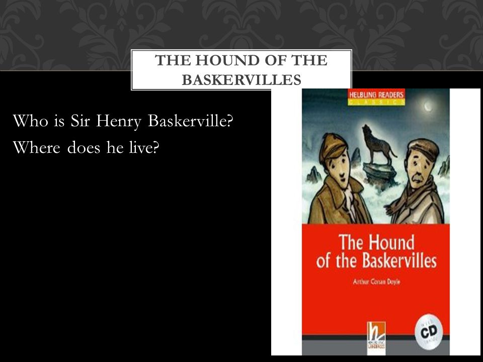 THE HOUND OF THE BASKERVILLES Who is Sir Henry Baskerville Where does he live