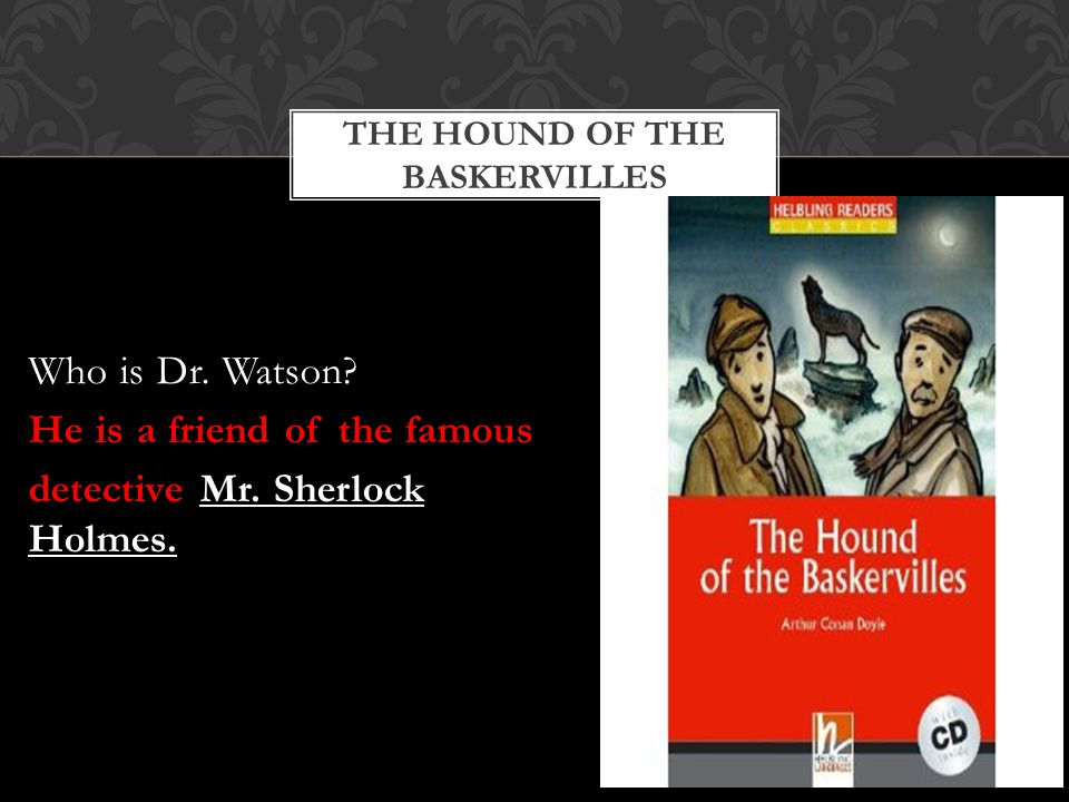 THE HOUND OF THE BASKERVILLES Who is Dr. Watson. He is a friend of the famous detective Mr.