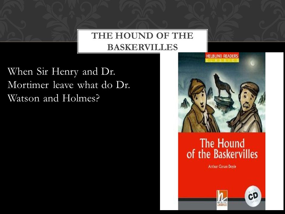 THE HOUND OF THE BASKERVILLES When Sir Henry and Dr. Mortimer leave what do Dr. Watson and Holmes