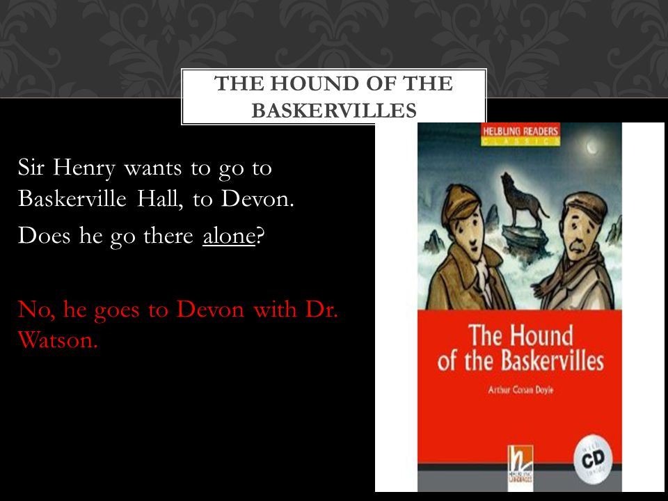 THE HOUND OF THE BASKERVILLES Sir Henry wants to go to Baskerville Hall, to Devon.