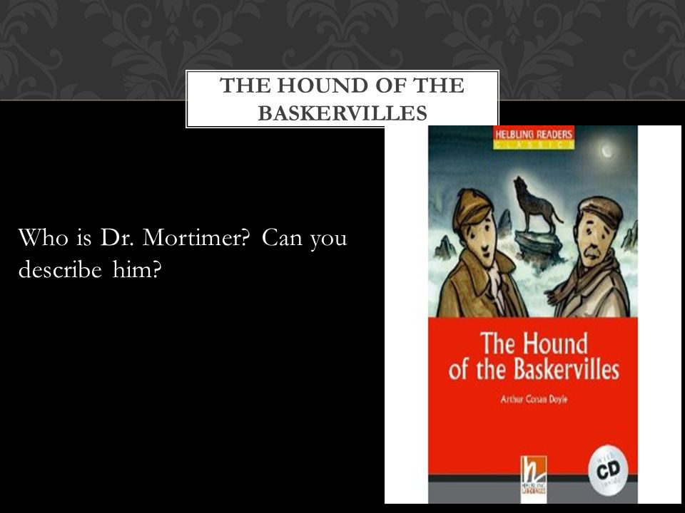 THE HOUND OF THE BASKERVILLES Who is Dr. Mortimer Can you describe him