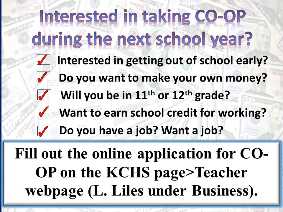 Want to earn school credit for working? Fill out the online application for CO- OP on the KCHS page>Teacher webpage (L. Liles under Business). Interes