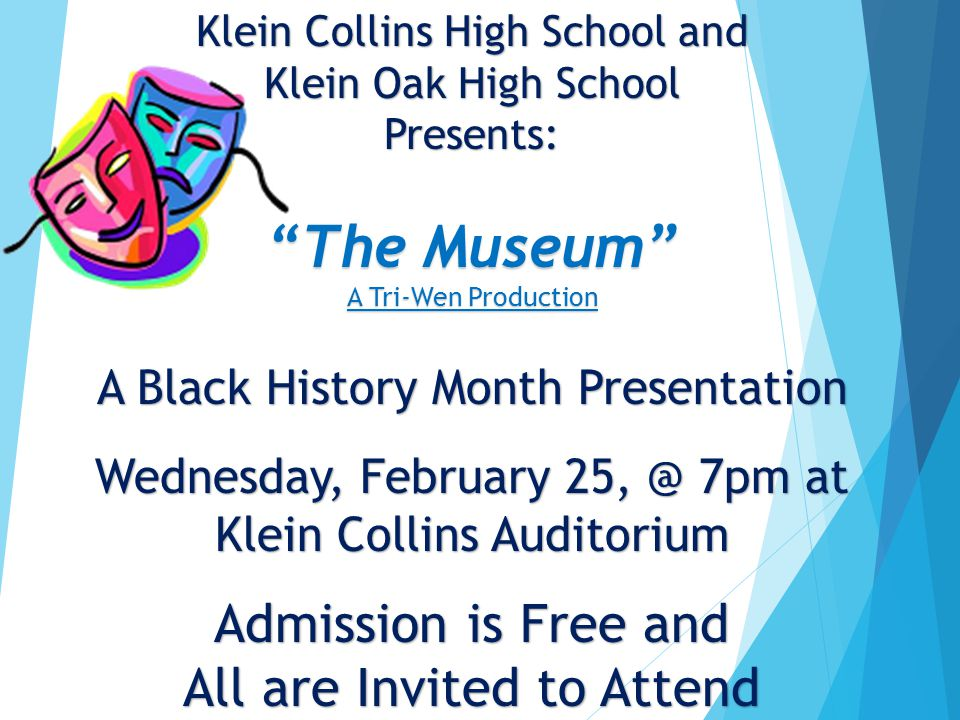 Klein Collins High School and Klein Oak High School Presents: The Museum A Tri-Wen Production A Black History Month Presentation Wednesday, February 25, @ 7pm at Klein Collins Auditorium Admission is Free and All are Invited to Attend