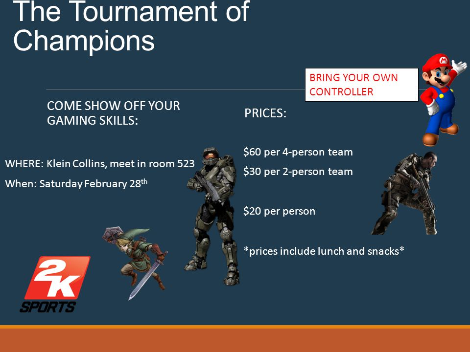 Klein Collins' technology student's association presents: The Tournament of Champions COME SHOW OFF YOUR GAMING SKILLS: WHERE: Klein Collins, meet in room 523 When: Saturday February 28 th PRICES: $60 per 4-person team $30 per 2-person team $20 per person *prices include lunch and snacks* BRING YOUR OWN CONTROLLER