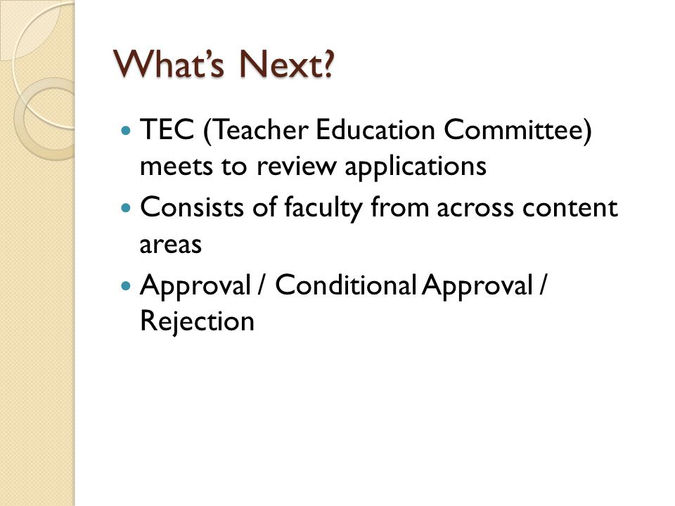 What's Next? TEC (Teacher Education Committee) meets to review applications Consists of faculty from across content areas Approval / Conditional Appro