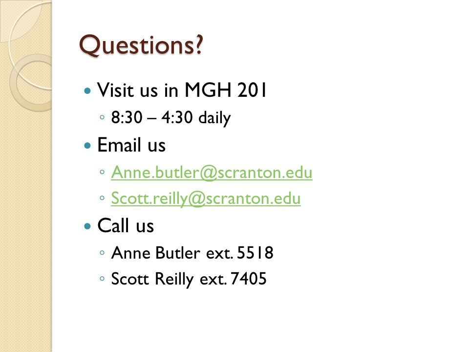 Questions? Visit us in MGH 201 ◦ 8:30 – 4:30 daily Email us ◦ Anne.butler@scranton.edu Anne.butler@scranton.edu ◦ Scott.reilly@scranton.edu Scott.reil