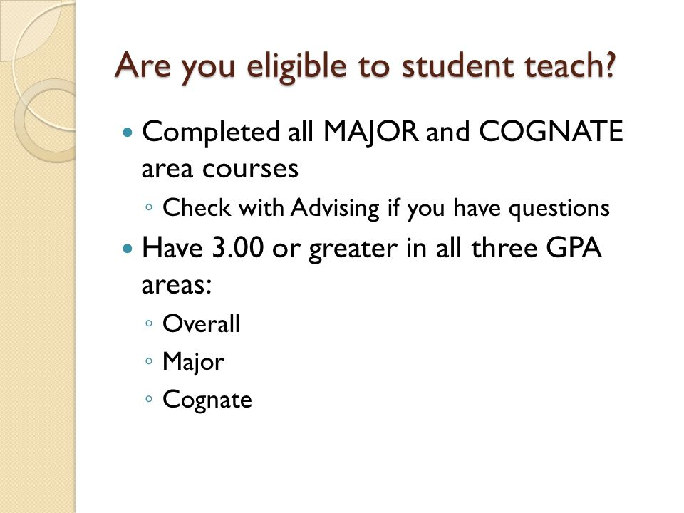 Are you eligible to student teach? Completed all MAJOR and COGNATE area courses ◦ Check with Advising if you have questions Have 3.00 or greater in al