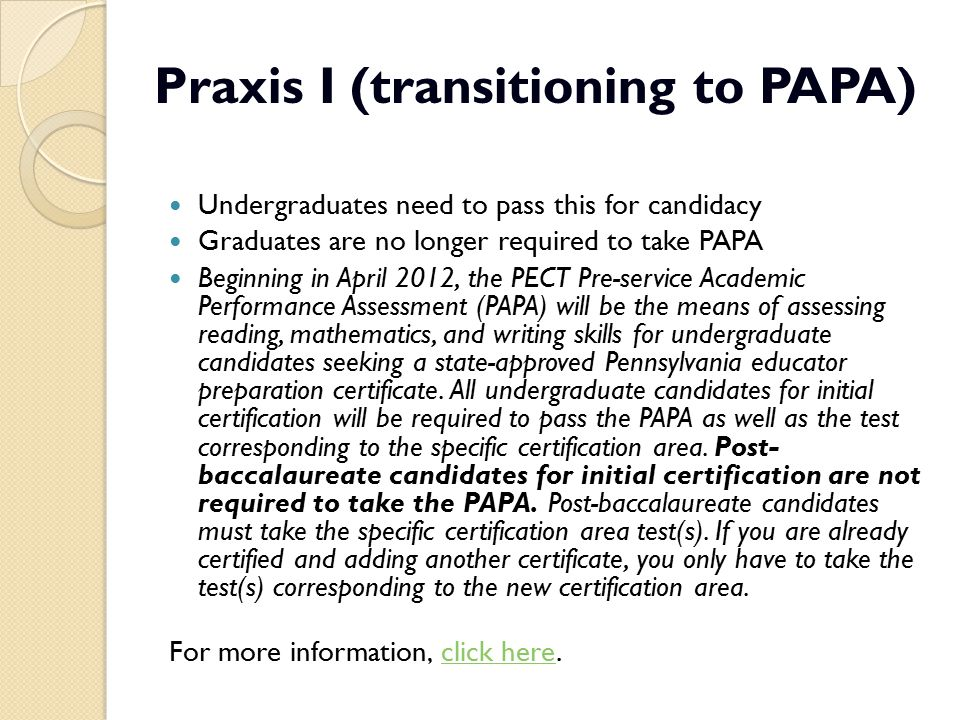 Praxis I (transitioning to PAPA) Undergraduates need to pass this for candidacy Graduates are no longer required to take PAPA Beginning in April 2012,
