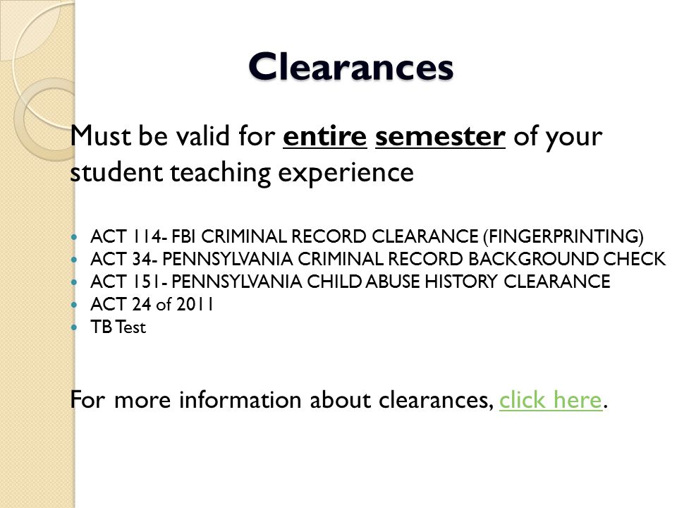 Clearances Must be valid for entire semester of your student teaching experience ACT 114- FBI CRIMINAL RECORD CLEARANCE (FINGERPRINTING) ACT 34- PENNS