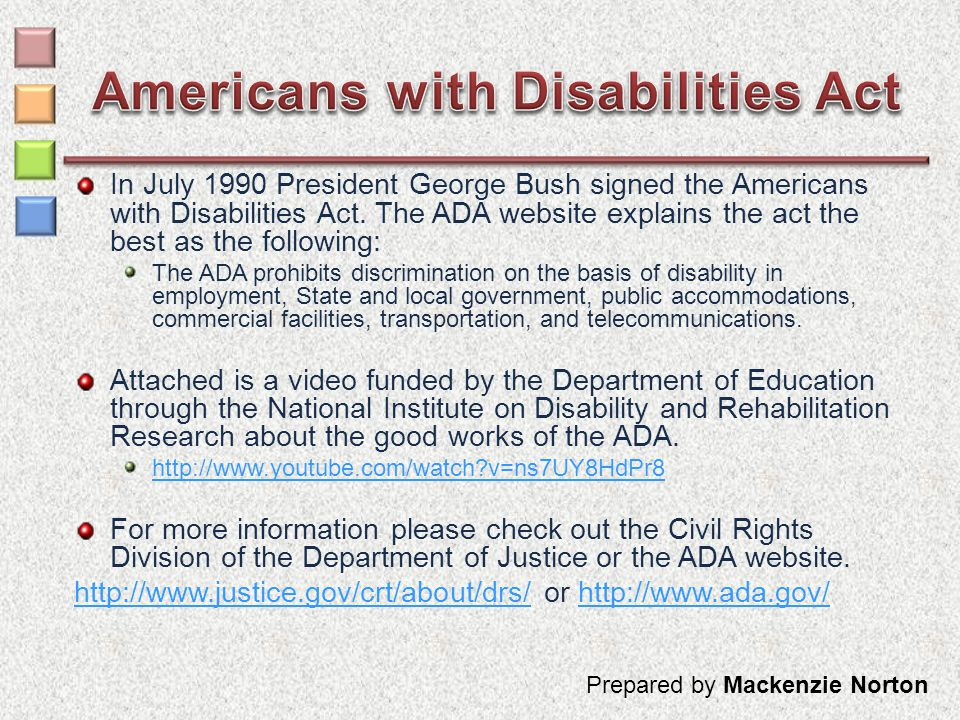 In July 1990 President George Bush signed the Americans with Disabilities Act. The ADA website explains the act the best as the following: The ADA pro