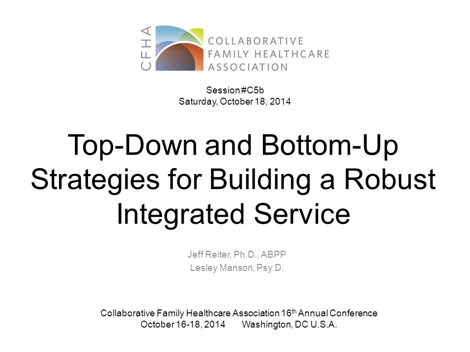 Top-Down and Bottom-Up Strategies for Building a Robust Integrated Service Jeff Reiter, Ph.D., ABPP Lesley Manson, Psy.D.