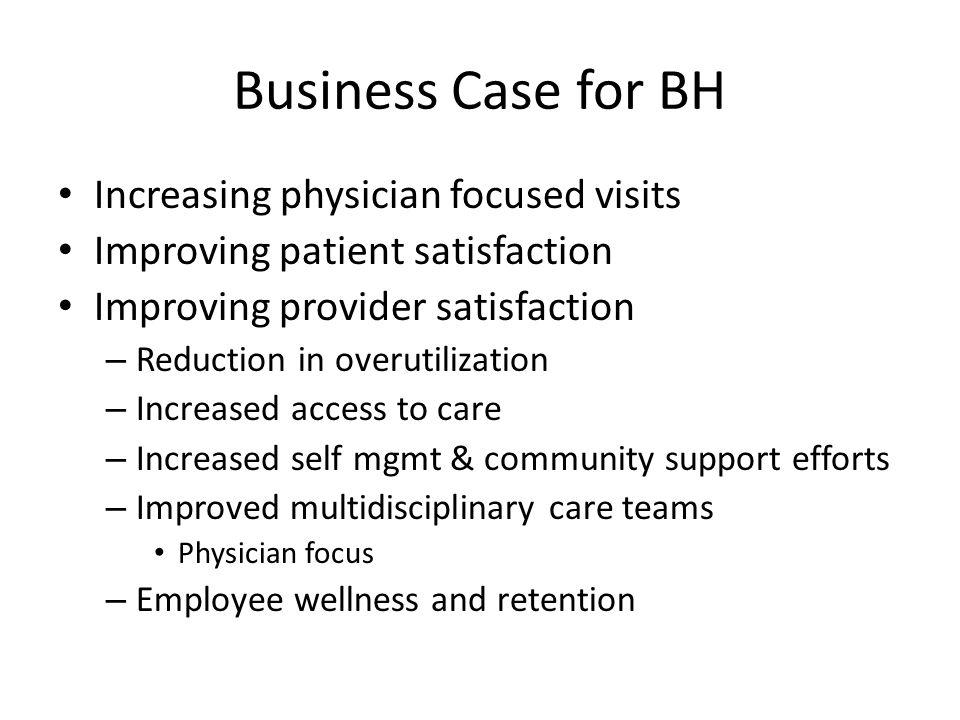 Business Case for BH Increasing physician focused visits Improving patient satisfaction Improving provider satisfaction – Reduction in overutilization