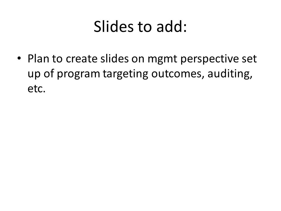 Slides to add: Plan to create slides on mgmt perspective set up of program targeting outcomes, auditing, etc.