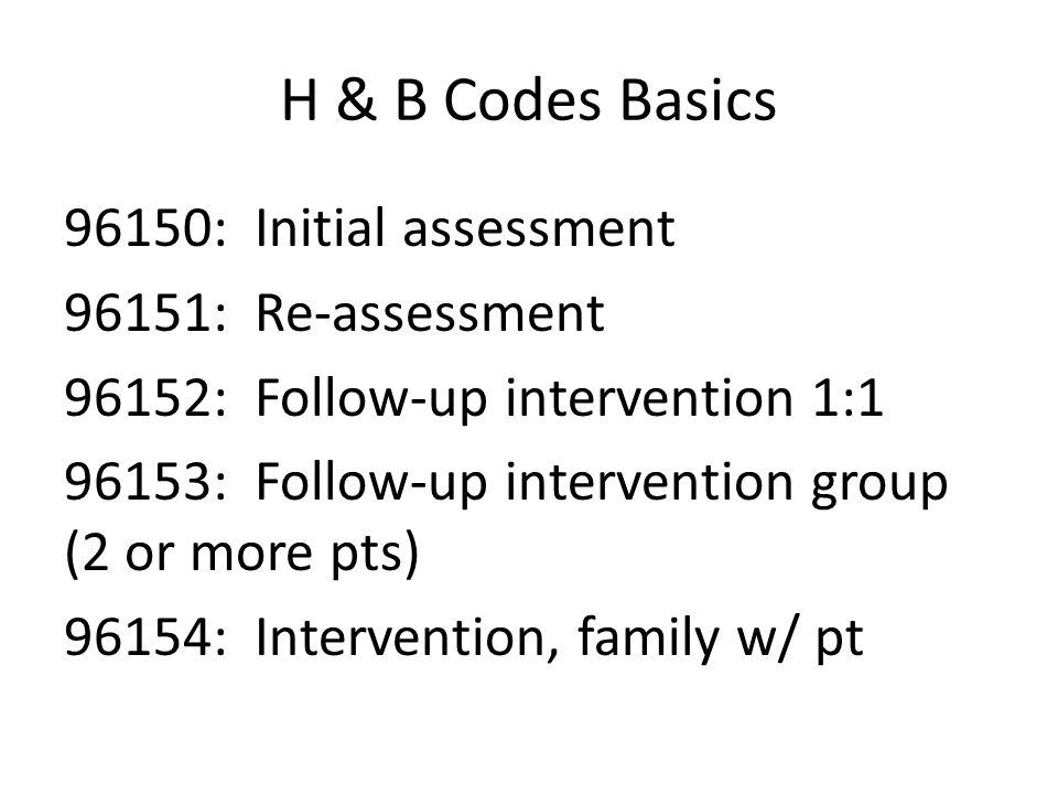 H & B Codes Basics 96150: Initial assessment 96151: Re-assessment 96152: Follow-up intervention 1:1 96153: Follow-up intervention group (2 or more pts