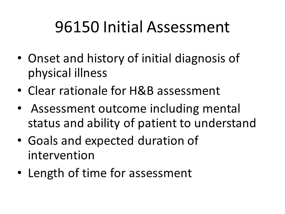 96150 Initial Assessment Onset and history of initial diagnosis of physical illness Clear rationale for H&B assessment Assessment outcome including mental status and ability of patient to understand Goals and expected duration of intervention Length of time for assessment
