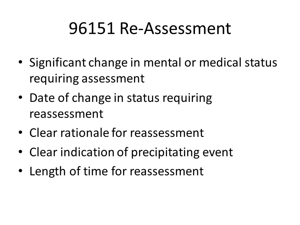 96151 Re-Assessment Significant change in mental or medical status requiring assessment Date of change in status requiring reassessment Clear rationale for reassessment Clear indication of precipitating event Length of time for reassessment