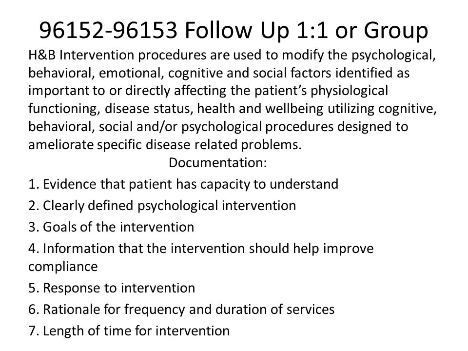 96152-96153 Follow Up 1:1 or Group H&B Intervention procedures are used to modify the psychological, behavioral, emotional, cognitive and social facto