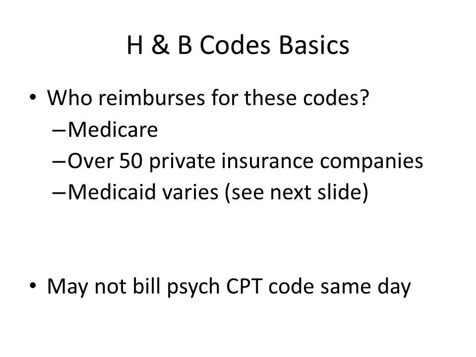 H & B Codes Basics Who reimburses for these codes? – Medicare – Over 50 private insurance companies – Medicaid varies (see next slide) May not bill ps