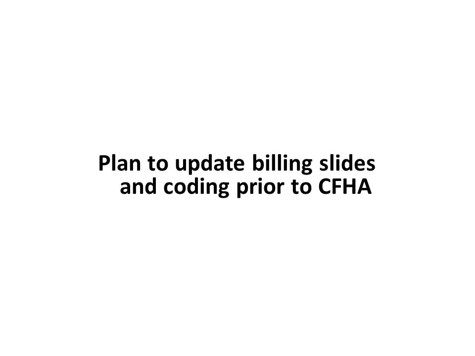 Plan to update billing slides and coding prior to CFHA