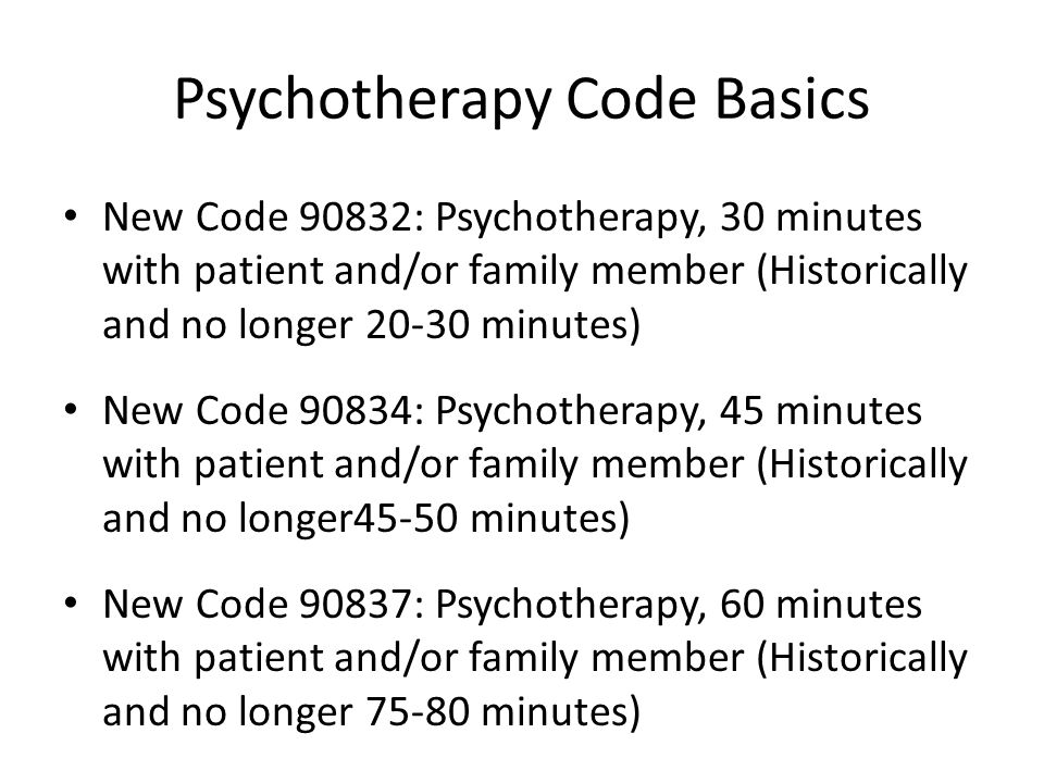 Psychotherapy Code Basics New Code 90832: Psychotherapy, 30 minutes with patient and/or family member (Historically and no longer 20-30 minutes) New C