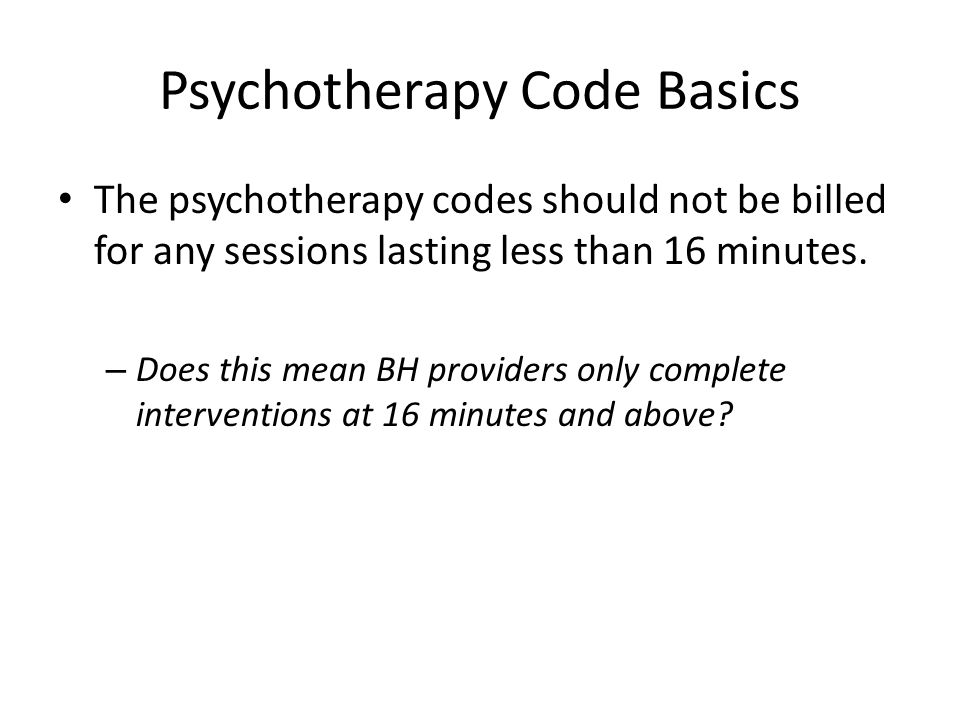 Psychotherapy Code Basics The psychotherapy codes should not be billed for any sessions lasting less than 16 minutes. – Does this mean BH providers on