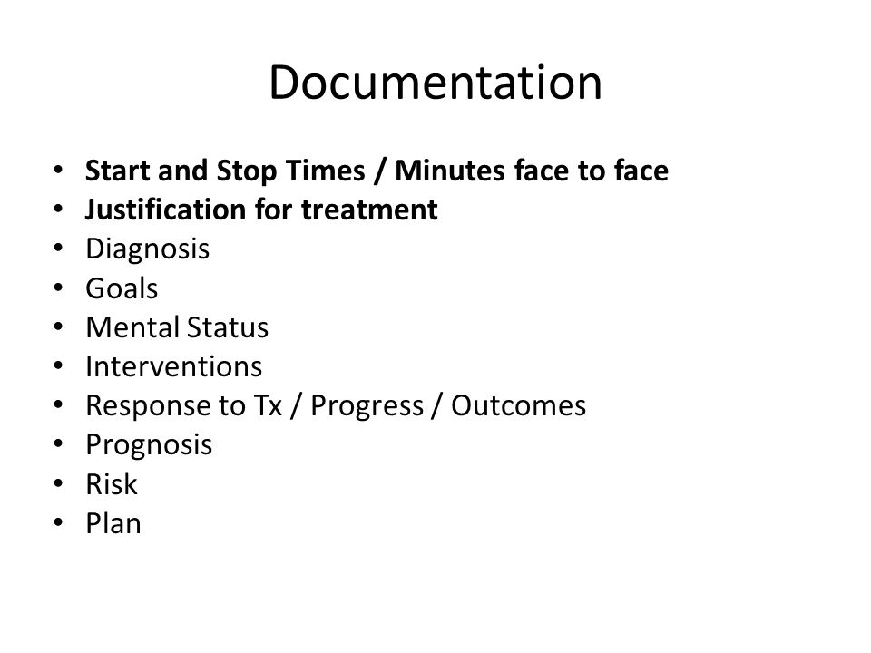 Documentation Start and Stop Times / Minutes face to face Justification for treatment Diagnosis Goals Mental Status Interventions Response to Tx / Pro