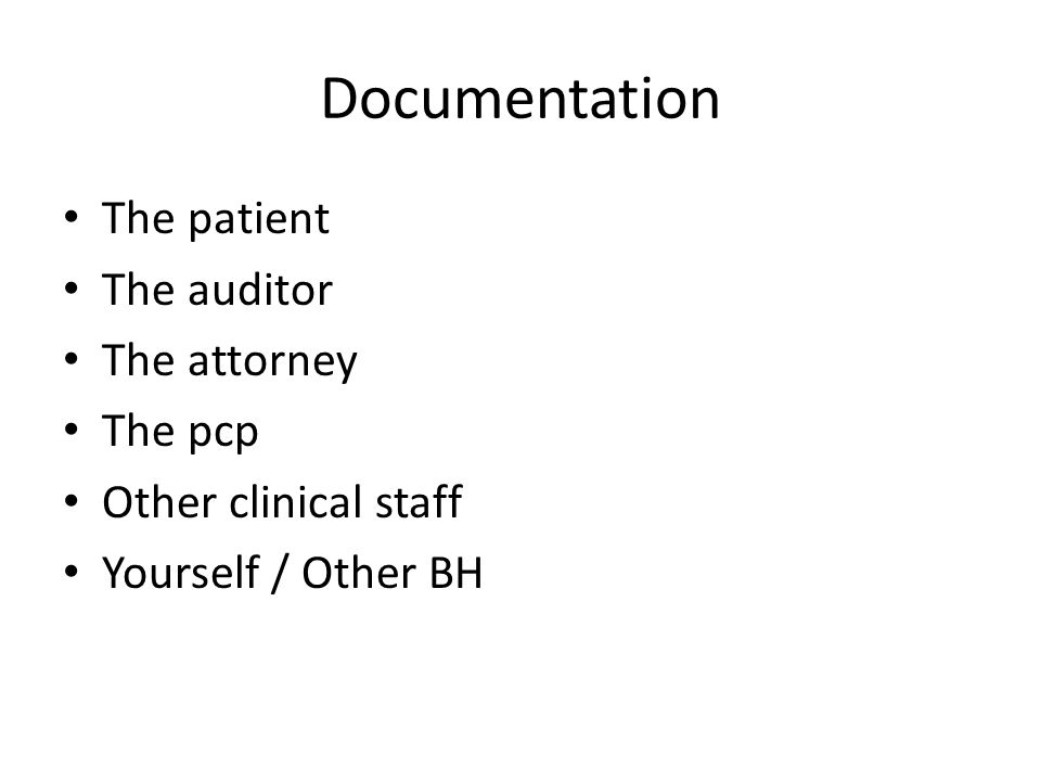 Documentation The patient The auditor The attorney The pcp Other clinical staff Yourself / Other BH