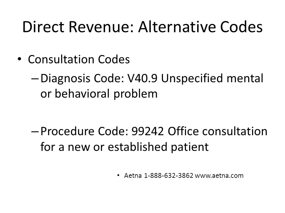 Direct Revenue: Alternative Codes Consultation Codes – Diagnosis Code: V40.9 Unspecified mental or behavioral problem – Procedure Code: 99242 Office c