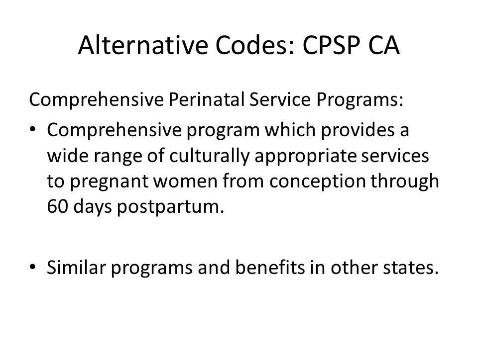 Alternative Codes: CPSP CA Comprehensive Perinatal Service Programs: Comprehensive program which provides a wide range of culturally appropriate services to pregnant women from conception through 60 days postpartum.