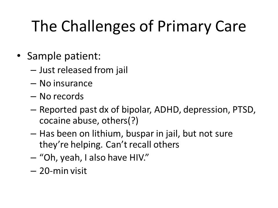 The Challenges of Primary Care Sample patient: – Just released from jail – No insurance – No records – Reported past dx of bipolar, ADHD, depression, PTSD, cocaine abuse, others( ) – Has been on lithium, buspar in jail, but not sure they're helping.