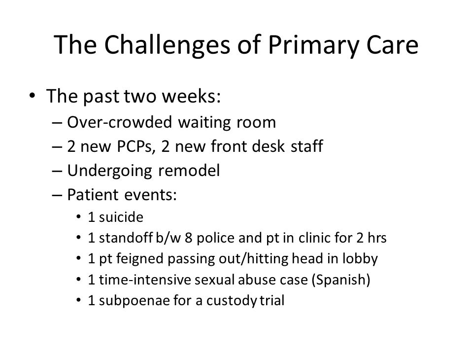 The Challenges of Primary Care The past two weeks: – Over-crowded waiting room – 2 new PCPs, 2 new front desk staff – Undergoing remodel – Patient eve