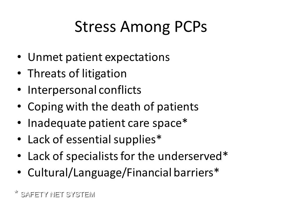 Stress Among PCPs Unmet patient expectations Threats of litigation Interpersonal conflicts Coping with the death of patients Inadequate patient care space* Lack of essential supplies* Lack of specialists for the underserved* Cultural/Language/Financial barriers* * SAFETY NET SYSTEM