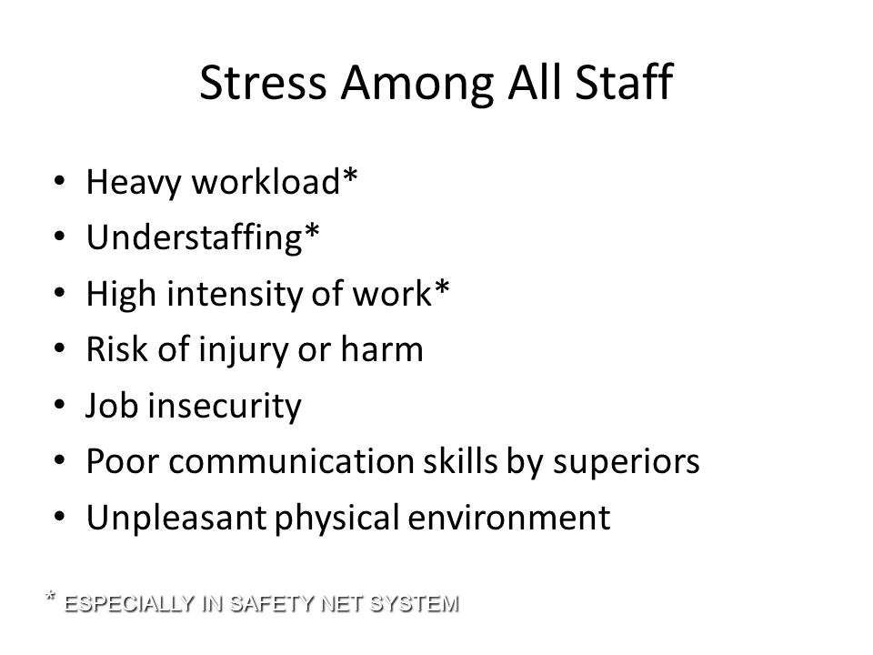 Stress Among All Staff Heavy workload* Understaffing* High intensity of work* Risk of injury or harm Job insecurity Poor communication skills by superiors Unpleasant physical environment * ESPECIALLY IN SAFETY NET SYSTEM