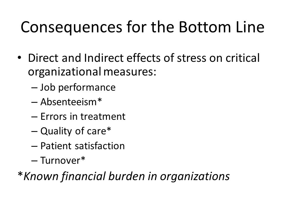Consequences for the Bottom Line Direct and Indirect effects of stress on critical organizational measures: – Job performance – Absenteeism* – Errors in treatment – Quality of care* – Patient satisfaction – Turnover* *Known financial burden in organizations