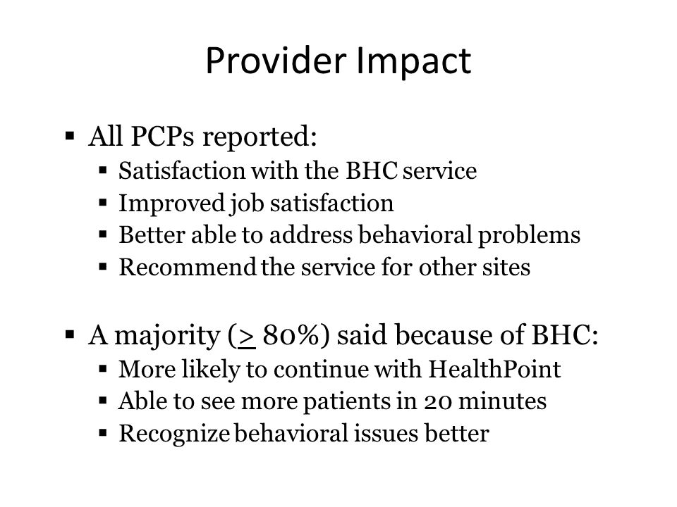 Provider Impact  All PCPs reported:  Satisfaction with the BHC service  Improved job satisfaction  Better able to address behavioral problems  Recommend the service for other sites  A majority (> 80%) said because of BHC:  More likely to continue with HealthPoint  Able to see more patients in 20 minutes  Recognize behavioral issues better