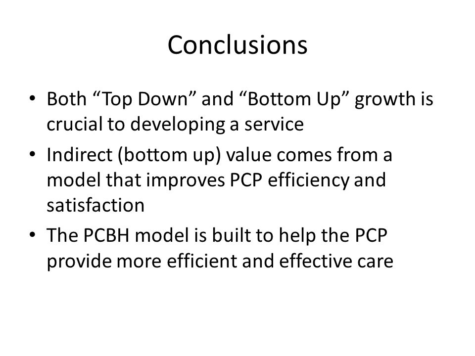 Conclusions Both Top Down and Bottom Up growth is crucial to developing a service Indirect (bottom up) value comes from a model that improves PCP efficiency and satisfaction The PCBH model is built to help the PCP provide more efficient and effective care