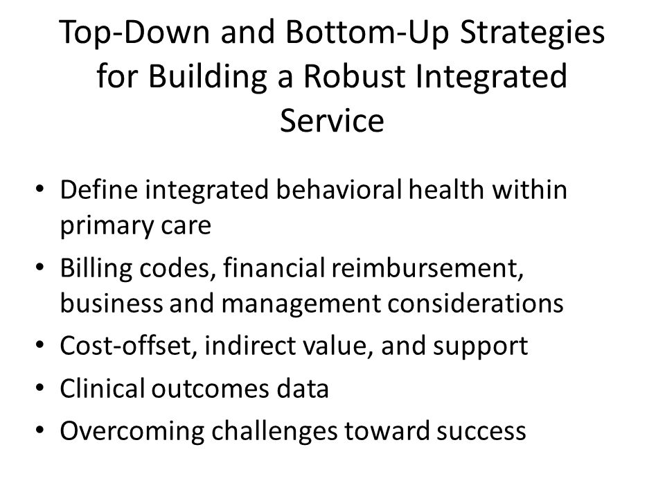 Top-Down and Bottom-Up Strategies for Building a Robust Integrated Service Define integrated behavioral health within primary care Billing codes, financial reimbursement, business and management considerations Cost-offset, indirect value, and support Clinical outcomes data Overcoming challenges toward success