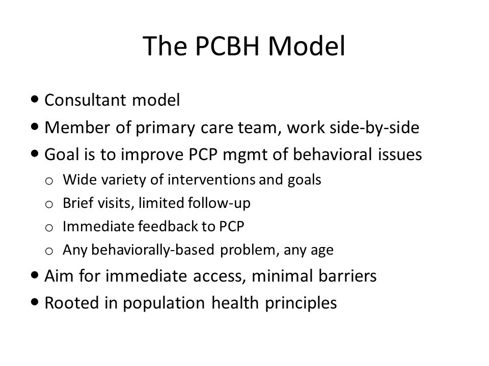 The PCBH Model Consultant model Member of primary care team, work side-by-side Goal is to improve PCP mgmt of behavioral issues o Wide variety of inte