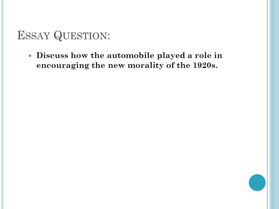 E SSAY Q UESTION : Discuss how the automobile played a role in encouraging the new morality of the 1920s.