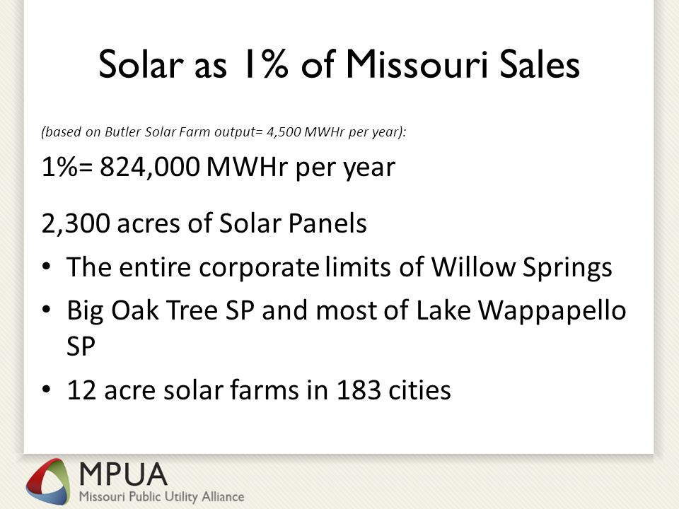 Solar as 1% of Missouri Sales (based on Butler Solar Farm output= 4,500 MWHr per year): 1%= 824,000 MWHr per year 2,300 acres of Solar Panels The entire corporate limits of Willow Springs Big Oak Tree SP and most of Lake Wappapello SP 12 acre solar farms in 183 cities