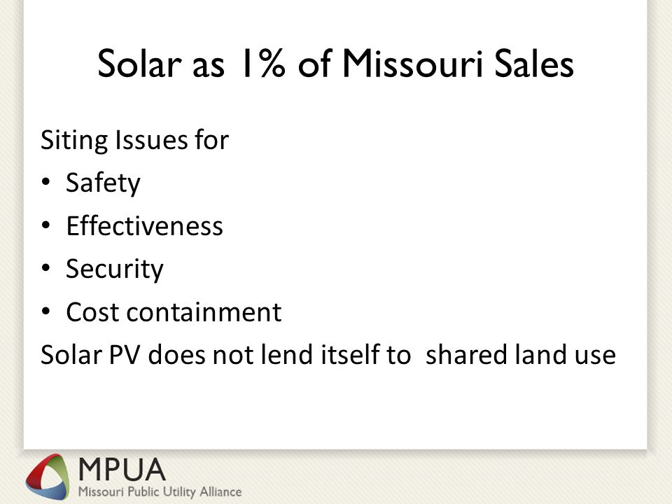 Solar as 1% of Missouri Sales Siting Issues for Safety Effectiveness Security Cost containment Solar PV does not lend itself to shared land use