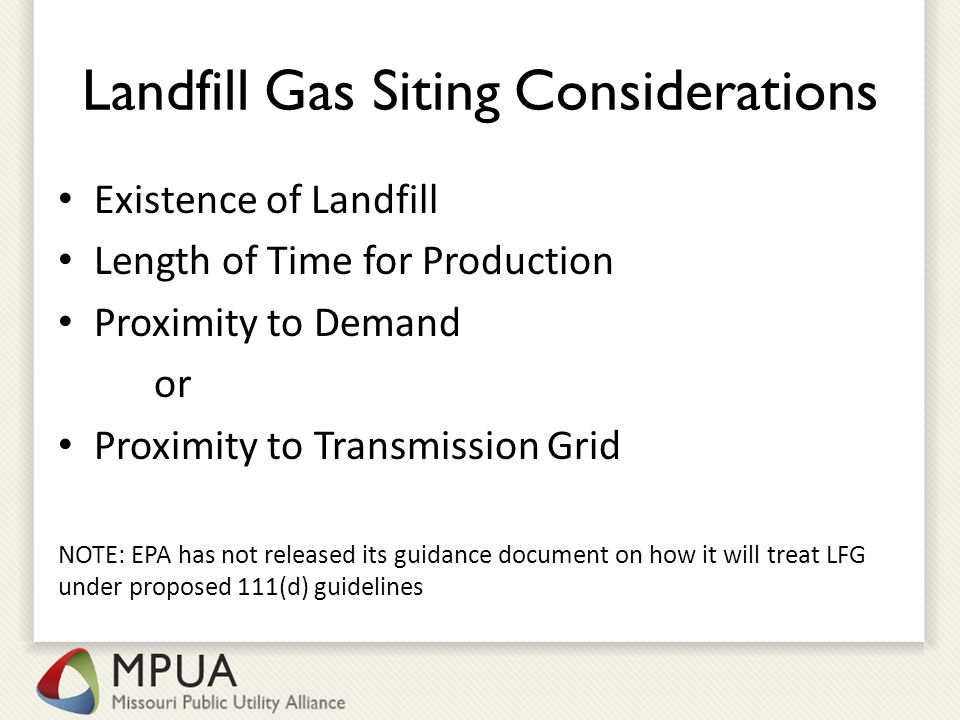 Landfill Gas Siting Considerations Existence of Landfill Length of Time for Production Proximity to Demand or Proximity to Transmission Grid NOTE: EPA has not released its guidance document on how it will treat LFG under proposed 111(d) guidelines